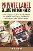 Private Label Selling For Beginners: Find Manufacturers, Build Your Brand and Sell Products as Your Own Using Amazon FBA, eBay and Other Business Mode
