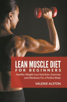 Lean Muscle Diet For Beginners: Healthy Weight Loss Nutrition, Exercises and Workouts For a Perfect Body
