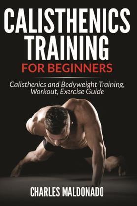Calisthenics Training For Beginners: Calisthenics and Bodyweight Training, Workout, Exercise Guide