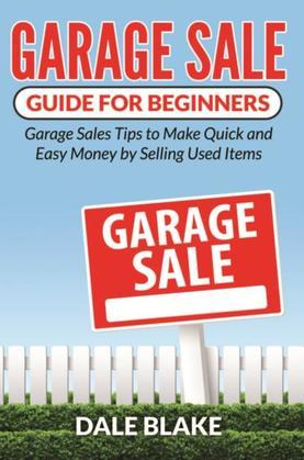 Garage Sale Guide For Beginners: Garage Sales Tips to Make Quick and Easy Money by Selling Used Items