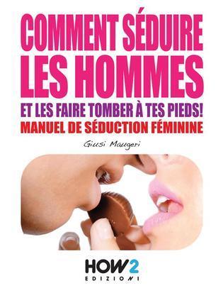 COMMENT SÉDUIRE LES HOMMES ET LES FAIRE TOMBER À TES PIEDS! Manuel de séduction feminine