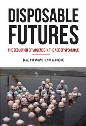 Disposable Futures: The Seduction of Violence in the Age of Spectacle