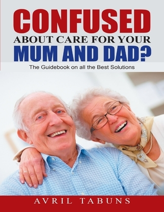 Confused about Care for Your Mum and Dad?: The Guidebook On All the Best Solutions