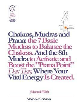 "Chakras, Mudras and Prana: the 7 Basic Mudras to Balance the Chakras. And the 8th Mudra -Esoteric and Powerful- to Activate and Boost the ""Prana Point"" Dan Tian, Where Your Vital Energy is Created. (Manual #005)"
