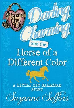 Ever After High: Darling Charming and the Horse of a Different Color: A Little Sir Gallopad Story