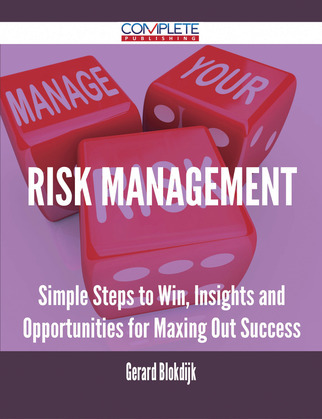 Risk Management - Simple Steps to Win, Insights and Opportunities for Maxing Out Success
