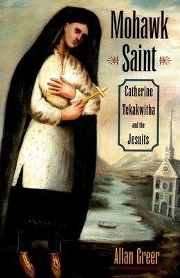 Mohawk Saint: Catherine Tekakwitha and the Jesuits