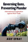 Governing Guns, Preventing Plunder: International Cooperation against Illicit Trade