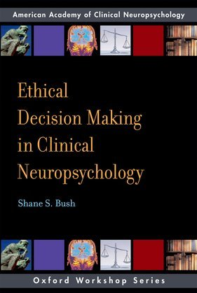 Ethical Decision Making in Clinical Neuropsychology: American Academy of Clinical Neuropsychology Workshop Series