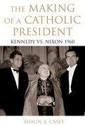 The Making of a Catholic President: Kennedy vs. Nixon 1960