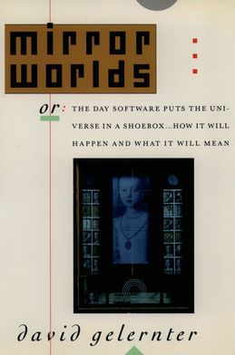 Mirror Worlds: or the Day Software Puts the Universe in a Shoebox...How It Will Happen and What It Will Mean