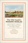 The Old Souths Modern Worlds: Slavery, Region, and Nation in the Age of Progress