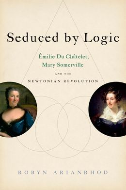 Seduced by Logic: Emilie Du Chatelet, Mary Somerville and the Newtonian Revolution