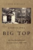 Under the Big Top: Big Tent Revivalism and American Culture, 1885-1925