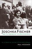 Joschka Fischer and the Making of the Berlin Republic: An Alternative History of Postwar Germany
