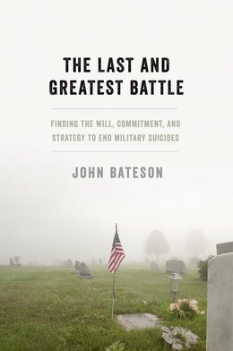 The Last and Greatest Battle: Finding the Will, Commitment, and Strategy to End Military Suicides