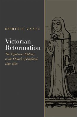 Victorian Reformation: The Fight Over Idolatry in the Church of England, 1840-1860