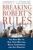 Breaking Roberts Rules: The New Way to Run Your Meeting, Build Consensus, and Get Results
