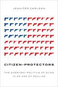 Citizen-Protectors: The Everyday Politics of Guns in an Age of Decline