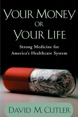 Your Money or Your Life: Strong Medicine for Americas Health Care System