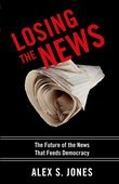 Losing the News: The Future of the News that Feeds Democracy