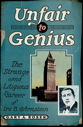 Unfair to Genius: The Strange and Litigious Career of Ira B. Arnstein