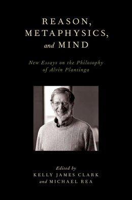 Reason, Metaphysics, and Mind: New Essays on the Philosophy of Alvin Plantinga