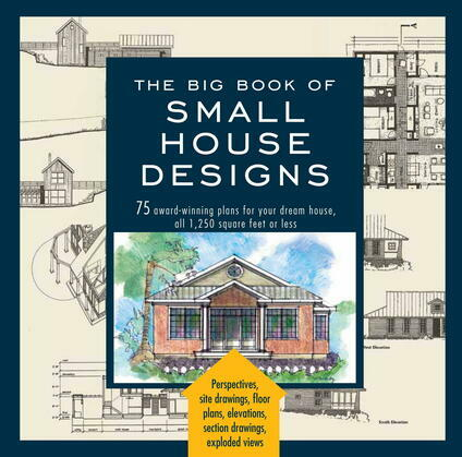 Big Book of Small House Designs: 75 Award-Winning Plans for Your Dream House, 1,250 Square Feet or Less