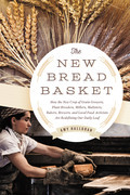 The New Bread Basket: How the New Crop of Grain Growers, Plant Breeders, Millers, Maltsters, Bakers, Brewers, and Local Food Activists Are Redefining