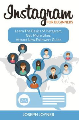 Instagram For Beginners: Learn The Basics of Instagram, Get More Likes, Attract New Followers Guide