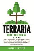 Terraria Guide For Beginners: Learn The Basics of Terraria Game, Explore Biomes, Find Materials, Build Houses, Craft Items, Discover Powerful Weapons,