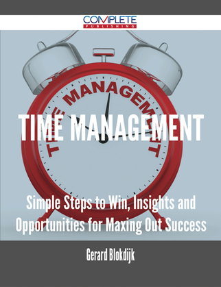Time Management - Simple Steps to Win, Insights and Opportunities for Maxing Out Success
