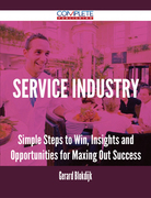 Service Industry - Simple Steps to Win, Insights and Opportunities for Maxing Out Success