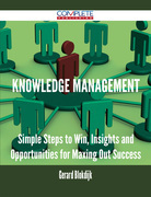 Knowledge Management - Simple Steps to Win, Insights and Opportunities for Maxing Out Success
