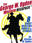 The George W. Ogden Western MEGAPACK ?: 8 Classic Novels and Stories