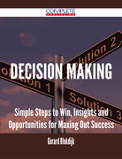 Decision Making - Simple Steps to Win, Insights and Opportunities for Maxing Out Success