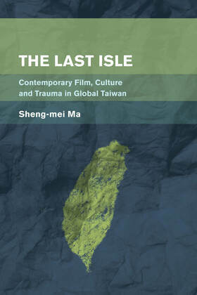 The Last Isle: Contemporary Film, Culture and Trauma in Global Taiwan