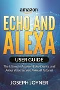 Amazon Echo and Alexa User Guide: The Ultimate Amazon Echo Device and Alexa Voice Service Manual Tutorial