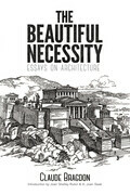 The Beautiful Necessity: Essays on Architecture