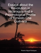 Essays About the Revolution In Nicaragua and a Psychological Profile of Ernesto Che Guevara
