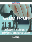 Management Consulting - Simple Steps to Win, Insights and Opportunities for Maxing Out Success