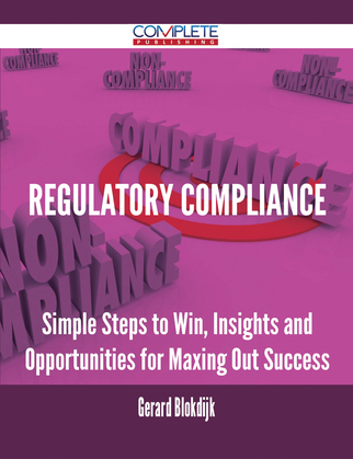 Regulatory Compliance - Simple Steps to Win, Insights and Opportunities for Maxing Out Success