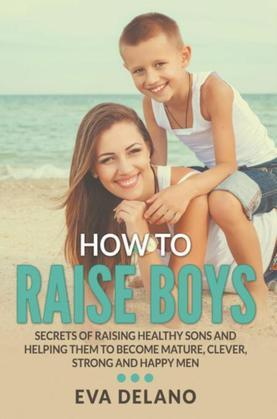 How to Raise Boys: Secrets of Raising Healthy Sons and Helping Them to Become Mature, Clever, Strong and Happy Men