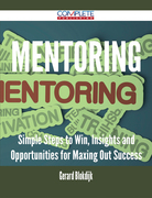 Mentoring - Simple Steps to Win, Insights and Opportunities for Maxing Out Success
