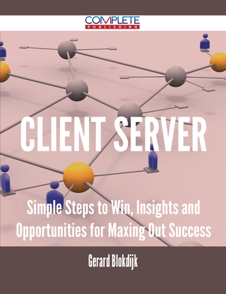 client server - Simple Steps to Win, Insights and Opportunities for Maxing Out Success