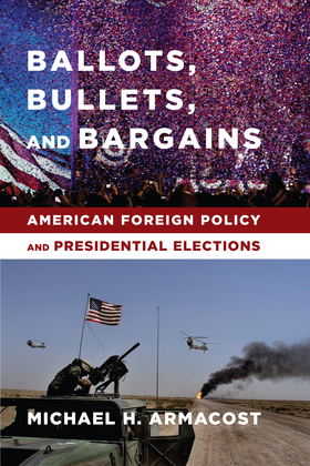 Ballots, Bullets, and Bargains: American Foreign Policy and Presidential Elections