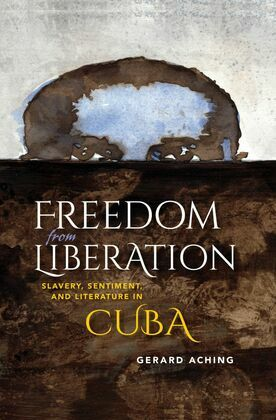 Freedom from Liberation: Slavery, Sentiment, and Literature in Cuba
