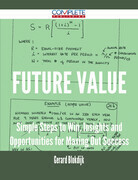 Future Value - Simple Steps to Win, Insights and Opportunities for Maxing Out Success