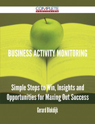 Business Activity Monitoring - Simple Steps to Win, Insights and Opportunities for Maxing Out Success