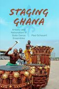 Staging Ghana: Artistry and Nationalism in State Dance Ensembles